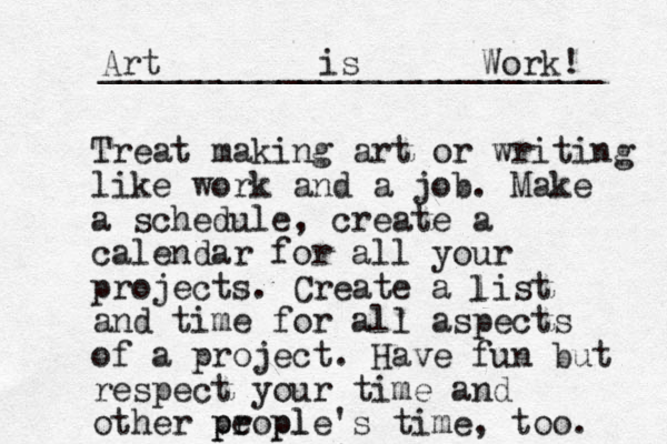 Treat making art or writing like work and a job. Make a schedule, create a calendar for all your projects. Create a list and time for all aspects of a project. Have fun but respect your time and other propl e ple's time, too. p p l Art is Work! _________________________