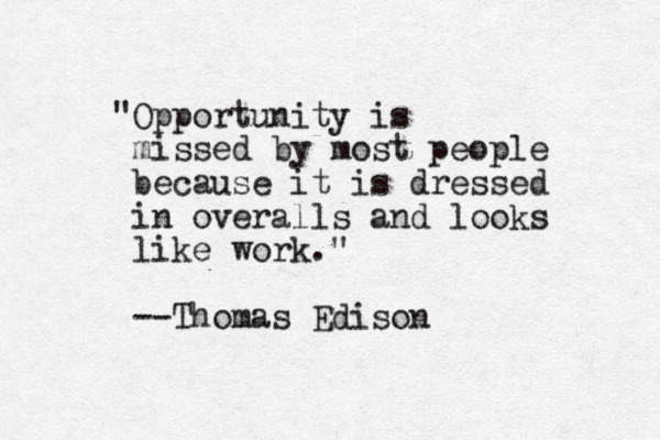 """""""Opportunity is missed by most people because it is dressed in overalls and looks like work."""" --Thomas Edison"""