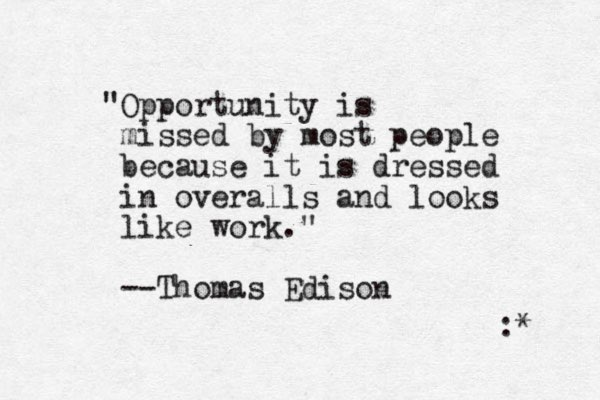 """""""Opportunity is missed by most people because it is dressed in overalls and looks like work."""" --Thomas Edison : *"""