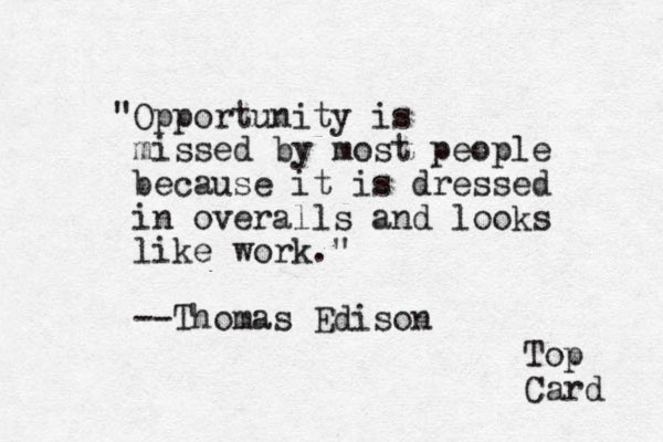"""""""Opportunity is missed by most people because it is dressed in overalls and looks like work."""" --Thomas Edison Top Card"""