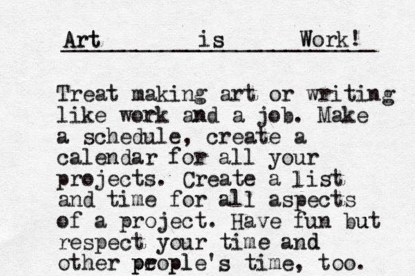 Treat making art or writing like work and a job. Make a schedule, create a calendar for all your projects. Create a list and time for all aspects of a project. Have fun but respect your time and other propl e ple's time, too. p p l Art is Work! _________________________ n s Art s W r e d d u