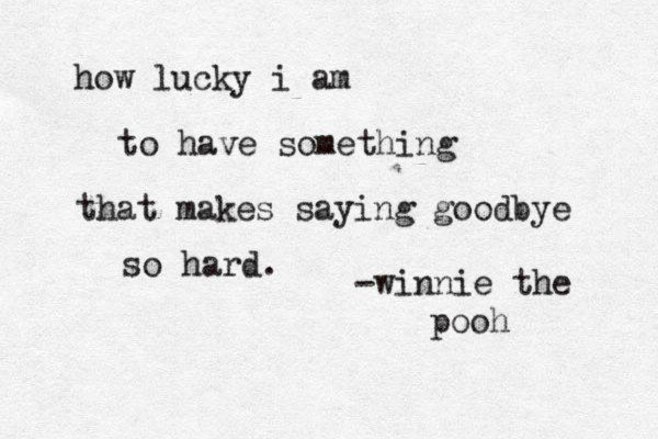 how lucky i am to have something that makes saying goodbye so hard. -winnie the pooh