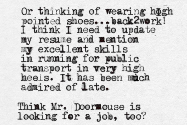 I think I need to update my resume and mention my excellent skills in running for public transport in very high heels. It has been mi u uch admired of late. Think Mr. Doormouse is looking for a job, too? Or thinking of wearing hogh I pointed shoes...back 2work!