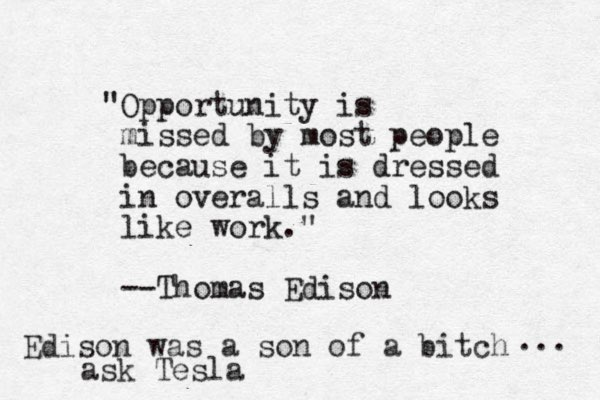 """""""Opportunity is missed by most people because it is dressed in overalls and looks like work."""" --Thomas Edison Edison was a son of a bitch ... ask Tesla"""